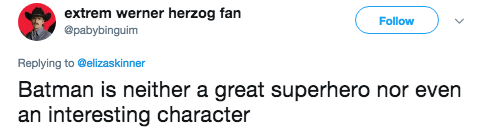 Text - extrem werner herzog fan @pabybinguim Follow Replying to @elizaskinner Batman is neither a great superhero nor even an interesting character
