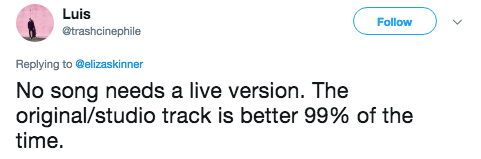 Text - Luis Follow @trashcinephile Replying to @elizaskinner No song needs a live version. The original/studio track is better 99% of the time.