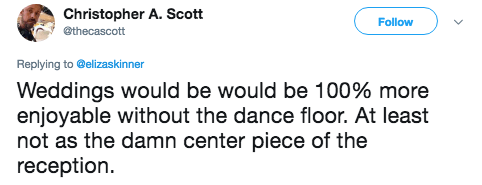 Text - Christopher A. Scott Follow ethecascott Replying to @elizaskinner Weddings would be would be 100% more enjoyable without the dance floor. At least not as the damn center piece of the reception