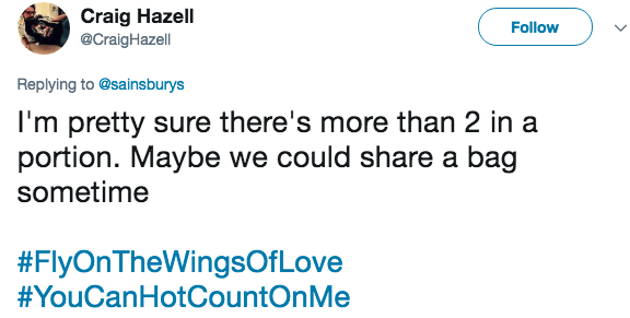 Text - Craig Hazell @CraigHazell Follow Replying to @sainsburys I'm pretty sure there's more than 2 in a portion. Maybe we could share a bag sometime #FlyOnTheWingsOf Love #YouCanHotCountOnMe