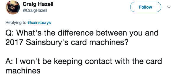 Text - Craig Hazell @CraigHazell Follow Replying to @sainsburys Q: What's the difference between you and 2017 Sainsbury's card machines? A: I won't be keeping contact with the card machines