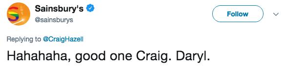 Text - Sainsbury's Follow @sainsburys Replying to @CraigHazell Hahahaha, good one Craig. Daryl