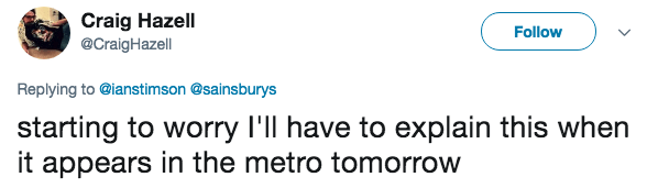 Text - Craig Hazell @CraigHazell Follow Replying to @ianstimson @sainsburys starting to worry I'll have to explain this when it appears in the metro tomorrow