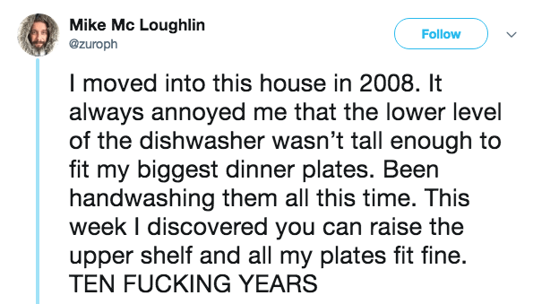 Text - Mike Mc Loughlin Follow @zuroph I moved into this house in 2008. It always annoyed me that the lower level of the dishwasher wasn't tall enough to fit my biggest dinner plates. Been handwashing them all this time. This week I discovered you can raise the upper shelf and all my plates fit fine. TEN FUCKING YEARS