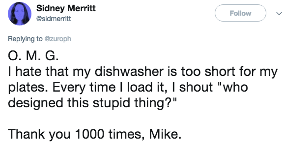 """Text - Sidney Merritt Follow @sidmerritt Replying to @zuroph O. M. G I hate that my dishwasher is too short for my plates. Every time I load it, I shout """"who designed this stupid thing?"""" Thank you 1000 times, Mike."""