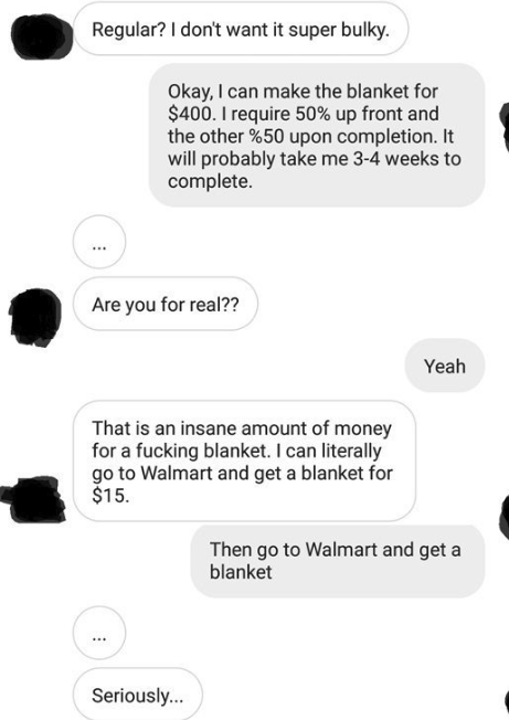Text - Regular? I don't want it super bulky. Okay, I can make the blanket for $400. I require 50% up front and the other %50 upon completion. It will probably takeme 3-4 weeks to complete. Are you for real?? Yeah That is an insane amount of money for a fucking blanket. I can literally go to Walmart and get a blanket for $15 Then go to Walmart and get a blanket Seriously...