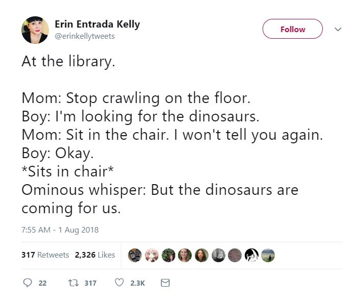 Text - Erin Entrada Kelly Follow @erinkellytweets At the library. Mom: Stop crawling on the floor. Boy: I'm looking for the dinosaurs. Mom: Sit in the chair. I won't tell you again Boy: Okay. *Sits in chair* Ominous whisper: But the dinosaurs are coming for us. 7:55 AM-1 Aug 2018 317 Retweets 2,326 Likes t 317 2,3K 2