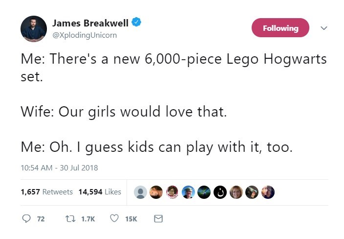 Text - James Breakwell Following @XplodingUnicorn Me: There's a new 6,000-piece Lego Hogwarts set. Wife: Our girls would love that. Me: Oh. I guess kids can play with it, too. 10:54 AM - 30 Jul 2018 1,657 Retweets 14,594 Likes t 1.7K 72 15K