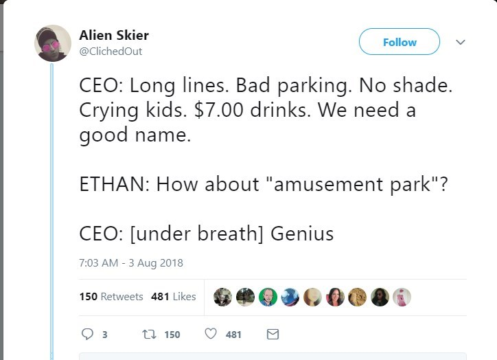 """Text - Alien Skier Follow @ClichedOut CEO: Long lines. Bad parking. No shade. Crying kids. $7.00 drinks. We need a good name. ETHAN: How about """"amusement park""""? CEO: [under breath] Genius 7:03 AM - 3 Aug 2018 150 Retweets 481 Likes ti 150 3 481"""