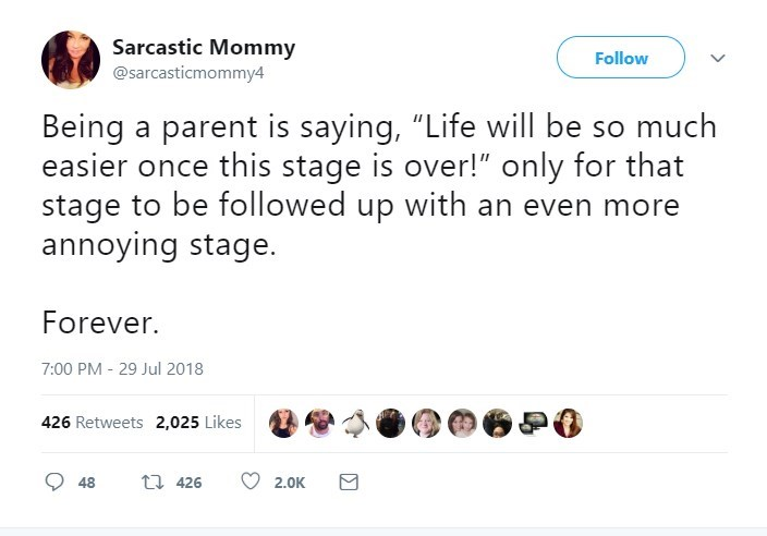 """Text - Sarcastic Mommy @sarcasticmommy4 Follow Being a parent is saying, """"Life will be so much easier once this stage is over!"""" only for that stage to be followed up with an even more annoying stage. Forever. 7:00 PM - 29 Jul 2018 426 Retweets 2,025 Likes t426 48 2.0K"""