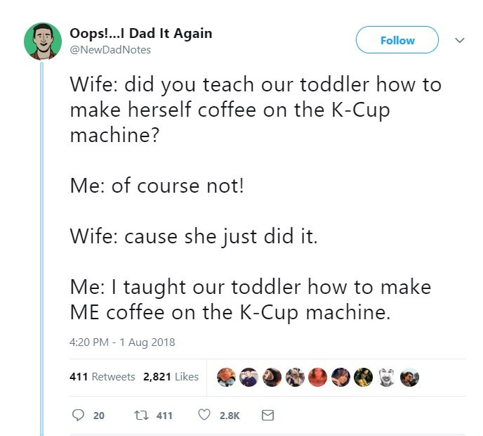 Text - Oops!...I Dad It Again @NewDadNotes Follow Wife: did you teach our toddler how to make herself coffee on the K-Cup machine? Me: of course not! Wife: cause she just did it. Me: I taught our toddler how to make ME coffee on the K-Cup machine. 4:20 PM - 1 Aug 2018 411 Retweets 2,821 Likes t 411 20 2,8K