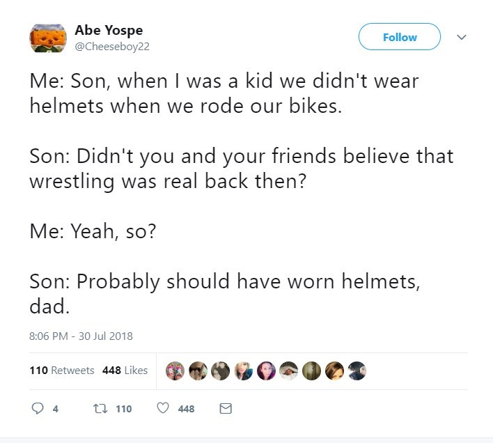 Text - Abe Yospe @Cheeseboy22 Follow Me: Son, when I was a kid we didn't wear helmets when we rode our bikes. Son: Didn't you and your friends believe that wrestling was real back then? Me: Yeah, so? Son: Probably should have worn helmets, dad 8:06 PM 30 Jul 2018 110 Retweets 448 Likes t 110 448