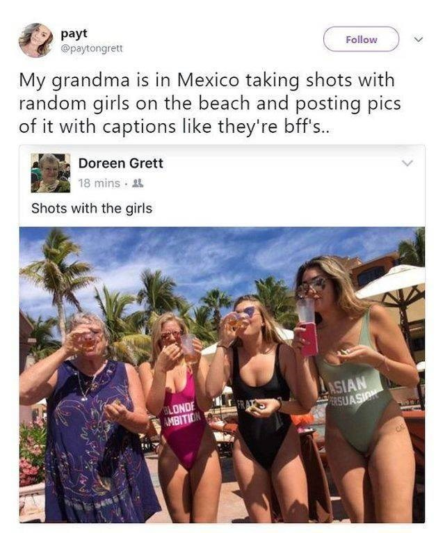 wholesome meme - Bikini - payt @paytongrett Follow My grandma is in Mexico taking shots with random girls on the beach and posting pics of it with captions like they're bffs.. Doreen Grett 18 mins Shots with the girls ASIAN ERSUASION BLONDE AMBITION