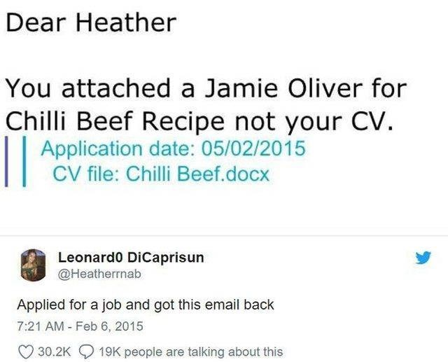 wholesome meme - Text - Dear Heather You attached a Jamie Oliver for Chilli Beef Recipe not your CV || Application date: 05/02/2015 CV file: Chilli Beef.docx Leonard0 DiCaprisun @Heatherrnab Applied for a job and got this email back 7:21 AM Feb 6, 2015 30.2K19K people are talking about this