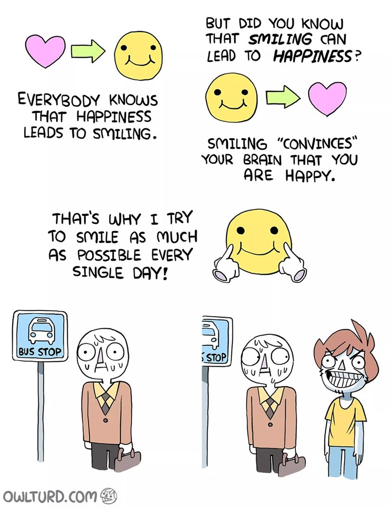 """Cartoon - BUT DID YOU KNOW THAT SMILING CAN LEAD TO HAPPINESS? EVERYBODY KNOWS THAT HAPPINESS LEADS TO SMILING. SMILING """"CONVINCES"""" YOUR BRAIN THAT YOU ARE HAPPY. THAT'S WHY I TRY TO SMILE AS MUCH AS POSSIBLE EVERY SINGLE DAY! BUS STOP STOP OWLTURD.COM"""