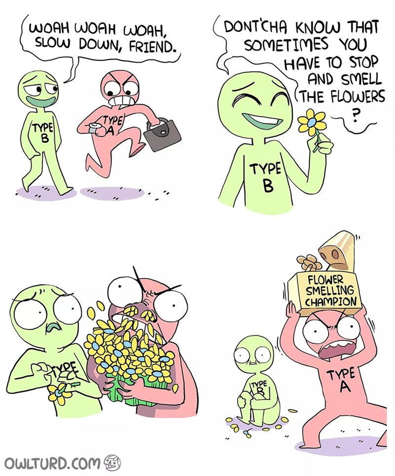 Cartoon - WOAH WOAH WOAH, SLOW DOWN, FRIEND. DONTCHA KNOU THAT SOMETIMES YOU HAVE TO STOP AND SMELL (THE FLOWERS TYPE A. TYPE TYPE FLOWER SMELLING CHAMPION TYPE A TYPE OWLTURD.COM