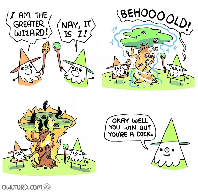 Cartoon - BEHOOOOLD! I AM THE GREATER WI2ARD! NAY, IT IS I! 3 OKAY WELL YOU WIN BUT YOU'RE A DICK. OWLTURD.COM