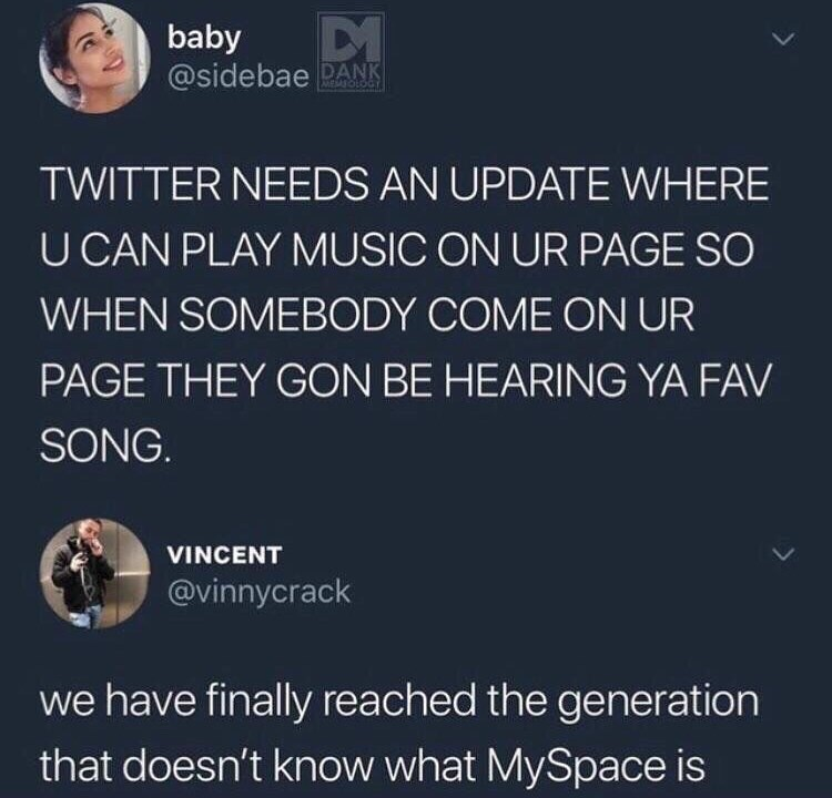 Text - baby @sidebae DANK MEASOLOGY TWITTER NEEDS AN UPDATE WHERE U CAN PLAY MUSIC ON UR PAGE SO WHEN SOMEBODY COME ON UR PAGE THEY GON BE HEARING YA FAV SONG. VINCENT @vinnycrack we have finally reached the generation that doesn't know what MySpace is