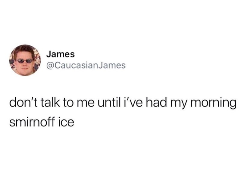 Text - James @CaucasianJames don't talk to me until i've had my morning smirnoff ice