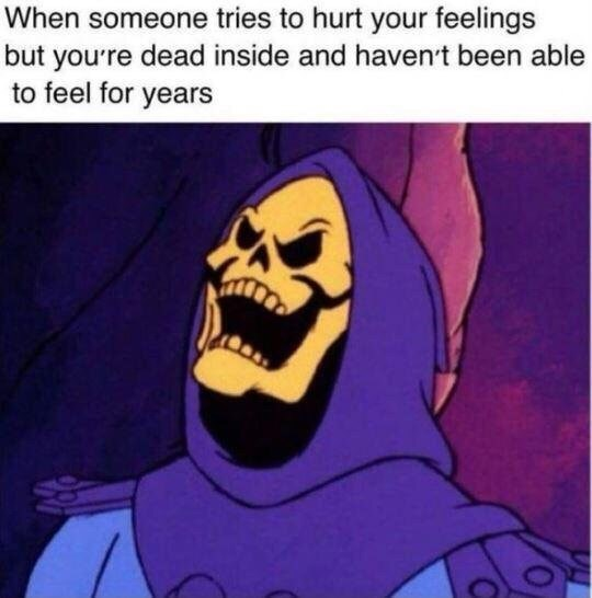 Facial expression - When someone tries to hurt your feelings but yourre dead inside and havent been able to feel for years
