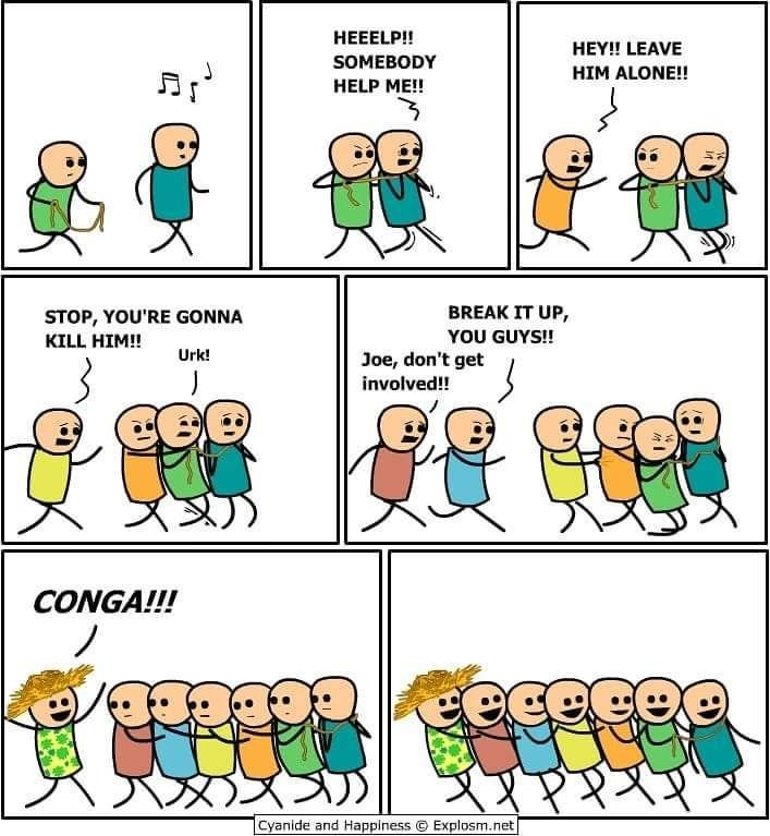 People - HEEELP!! HEY!! LEAVE SOMEBODY HIM ALONE!! HELP ME!! BREAK IT UP, YOU GUYS! STOP, YOU'RE GONNA KILL HIM!! Urk! Joe, don't get involved!! CONGA!!! ecece Cyanide and Happiness Explosm.net