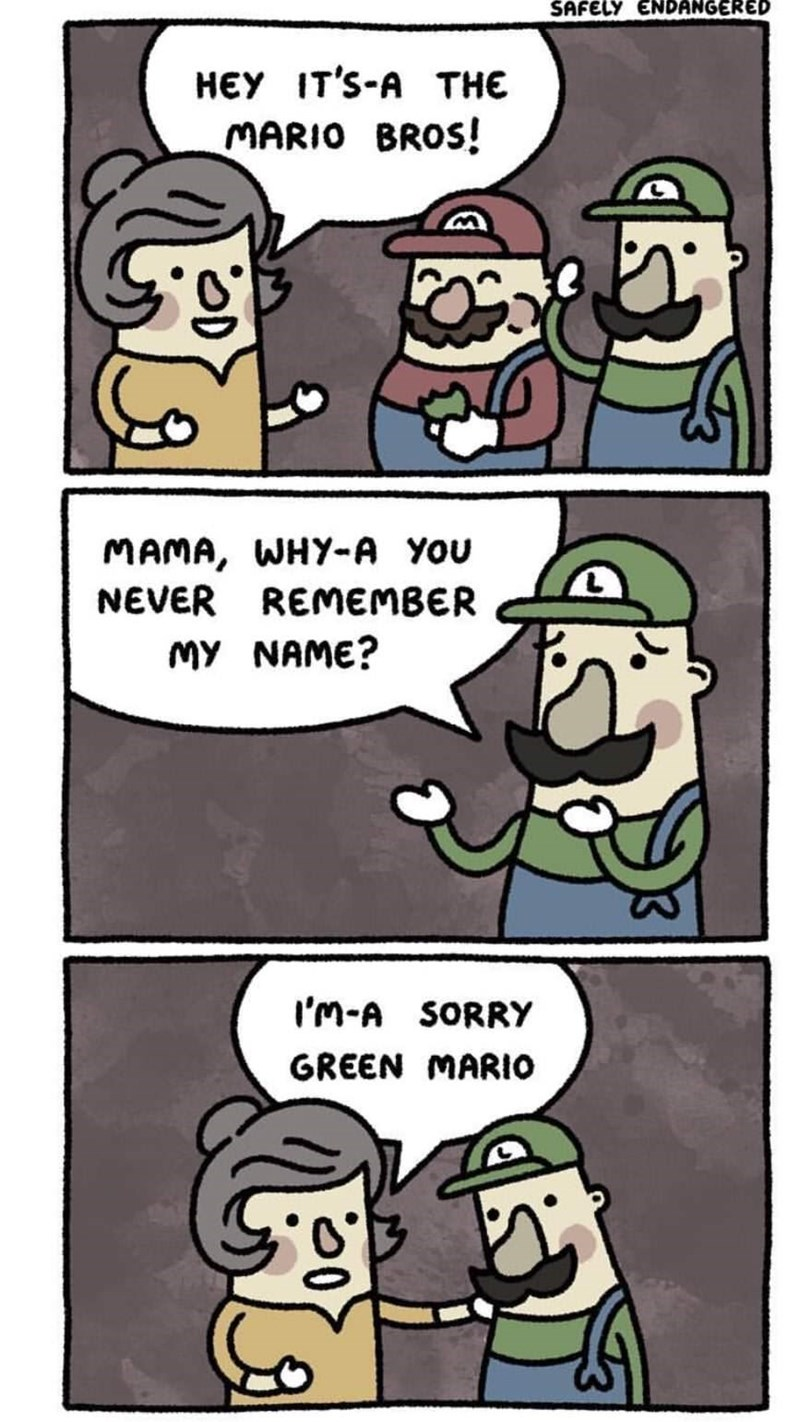 Cartoon - SAFELY ENDANGERED HEY IT'S-A THE MARIO BROS! MAMA, WHY-A YoU NEVER REMEMBER MY NAME? I'm-A SORRY GREEN MARIO
