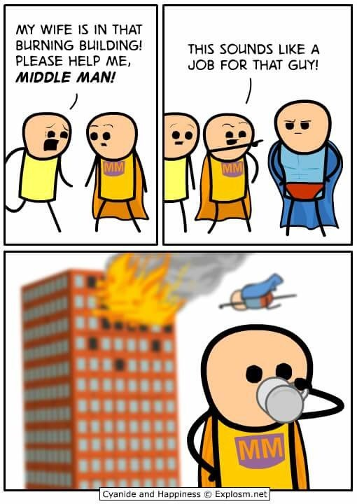 Cartoon - MY WIFE IS IN THAT BURNING BUILDING! PLEASE HELP ME, MIDDLE MAN! THIS SOUNDS LIKE A JOB FOR THAT GUY! MM MM MM Cyanide and Happiness Explosm.net