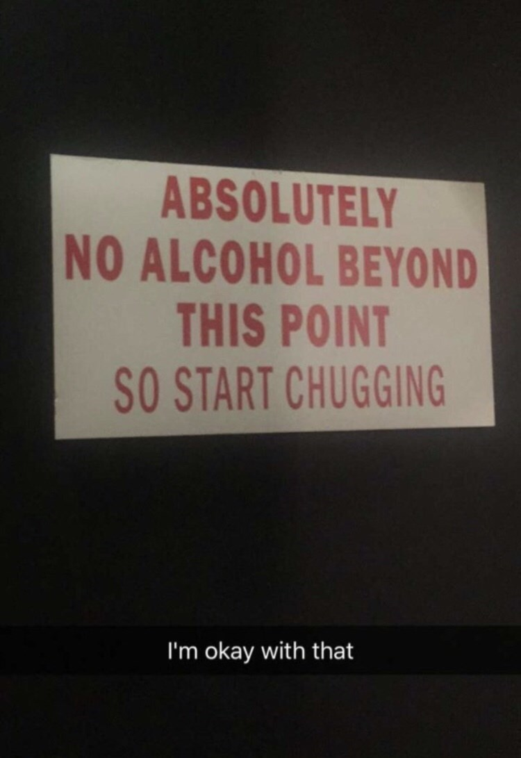 Text - ABSOLUTELY NO ALCOHOL BEYOND THIS POINT SO START CHUGGING I'm okay with that