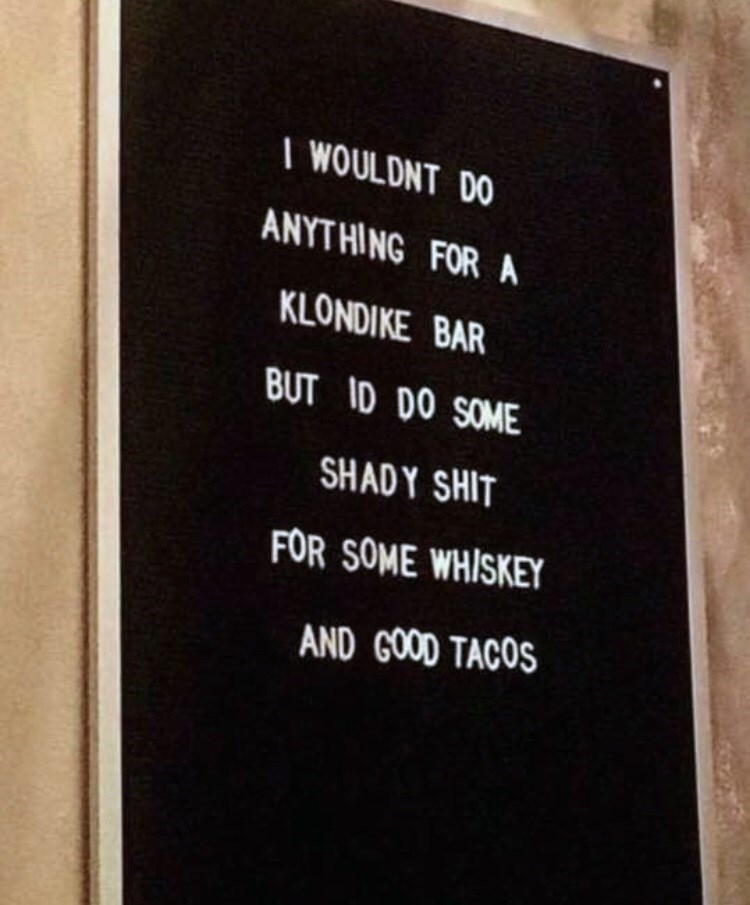 Text - I WOULDNT DO ANYTHING FOR A KLONDIKE BAR BUT ID DO SOME SHADY SHIT FOR SOME WHISKEY AND GOOD TACOS