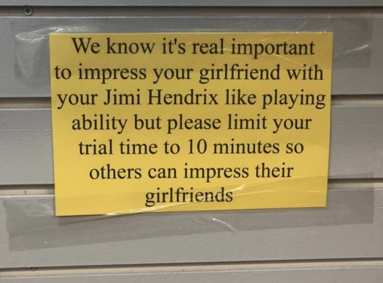 Text - We know it's real important to impress your girlfriend with your Jimi Hendrix like playing ability but please limit your trial time to 10 minutes so others can impress their girlfriends