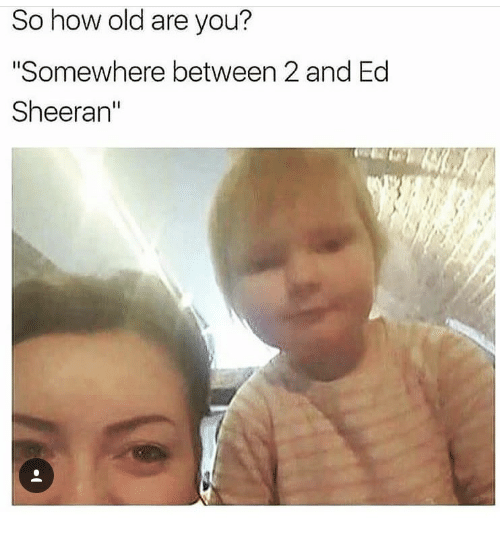 """ed sheeran meme - Face - So how old are you? """"Somewhere between 2 and Ed Sheeran"""""""
