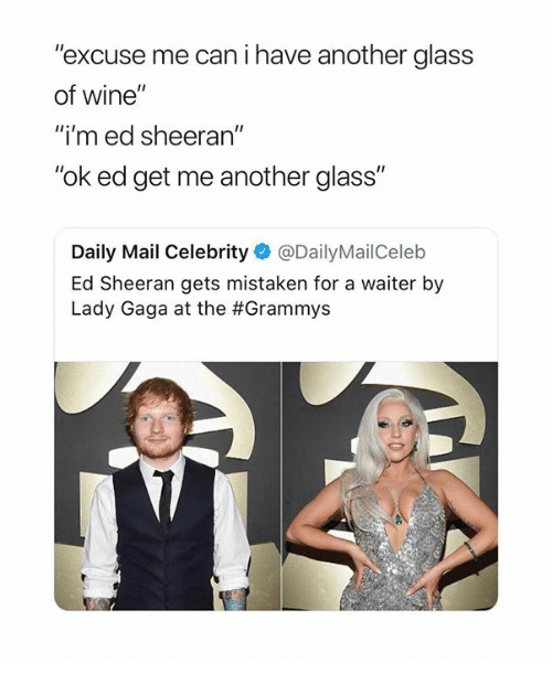 """ed sheeran meme - Text - """"excuse me can i have another glass of wine"""" """"i'm ed sheeran"""" """"ok ed get me another glass"""" Daily Mail Celebrity @DailyMailCeleb Ed Sheeran gets mistaken for a waiter by Lady Gaga at the #Grammys"""