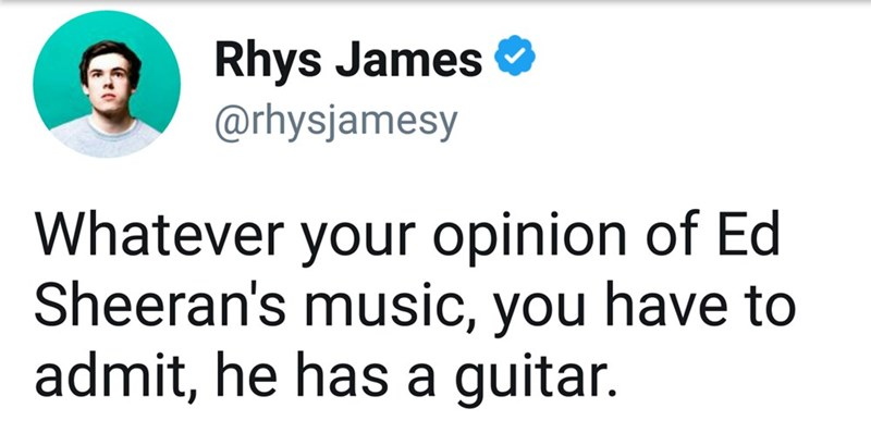 ed sheeran meme - Text - Rhys James @rhysjamesy Whatever your opinion of Ed Sheeran's music, you have to admit, he has a guitar.