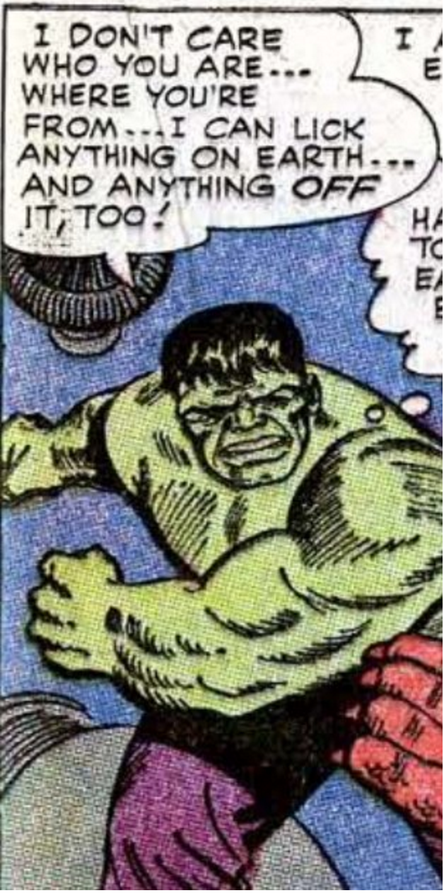 Hulk - I DON'T CARE WHO YOU ARE.. WHERE YOU'RE FROM I CAN LICK ANYTHING ON EARTH. AND ANYTHING OFF IT TOO! I E НА TC EA