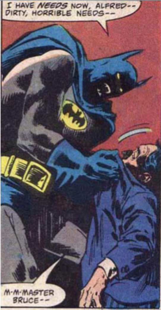 Batman - I HAVE NEEDS NOW, ALFRED-- DIRTY, HORRIBLE NEEOS-- M-M-MASTER BRUCE