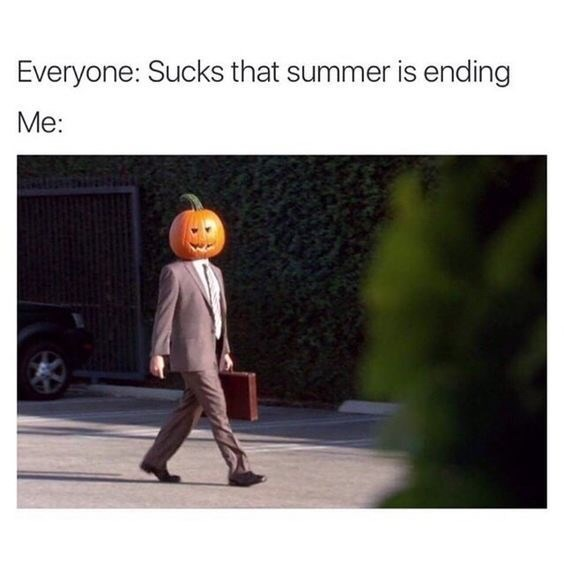 "Pic of a guy wearing a pumpkin head under the caption, ""Everyone: sucks that summer is ending; Me:..."""