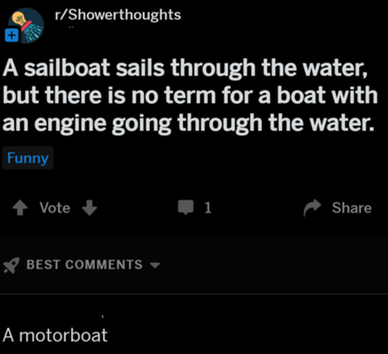 cringeworthy - Text - r/Showerthoughts A sailboat sails through the water, but there is no term for a boat with an engine going through the water. Funny tVote 1 Share BEST COMMENTS A motorboat