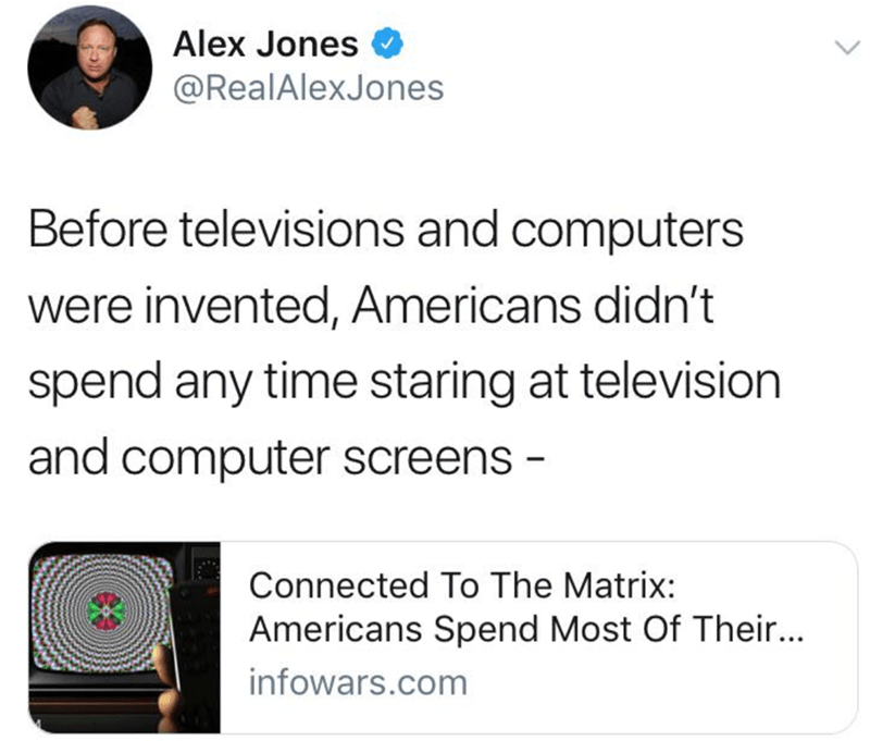 cringeworthy - Text - Alex Jones @RealAlexJones Before televisions and computers were invented, Americans didn't spend any time staring at television and computer screens - Connected To The Matrix: Americans Spend Most Of Their... infowars.com