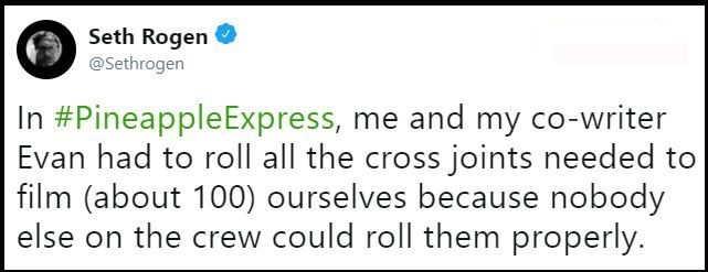 """In Pineapple Express, me and my co-writer Evan had to roll all the cross joint needed to film (about 100) ourselves because nobody else on the crew could roll them properly"""