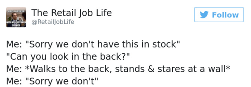 """Text - The Retail Job Life Follow @RetailjobLife SRVICE Me: """"Sorry we don't have this in stock"""" """"Can you look in the back?"""" Me: *Walks to the back, stands & stares at a wall* Me: """"Sorry we don't"""""""