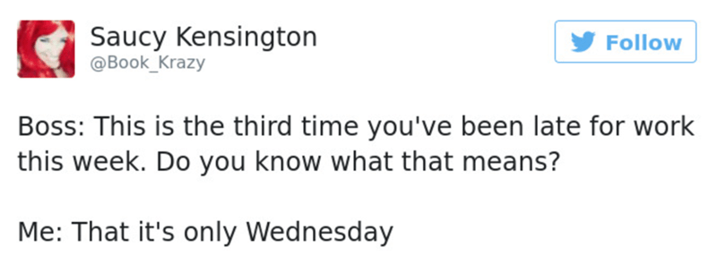 Text - Saucy Kensington @Book_Krazy Follow Boss: This is the third time you've been late for work this week. Do you know what that means? Me: That it's only Wednesday