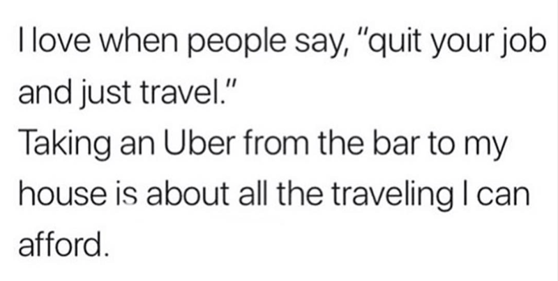 """""""I love when people say, 'quit your job and just travel.' Taking an Uber from the bar to my house is about all the traveling I can afford"""""""