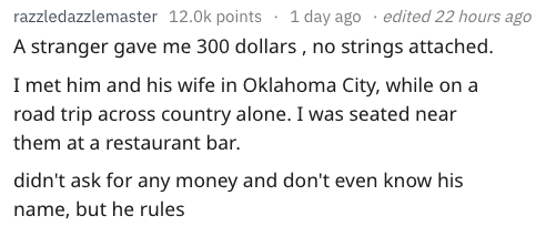 Text - razzledazzlemaster 12.0k points 1 day ago . edited 22 hours ago A stranger gave me 300 dollars , no strings attached. I met him and his wife in Oklahoma City, while on a road trip across country alone. I was seated near them at a restaurant bar. didn't ask for any money and don't even know his name, but he rules
