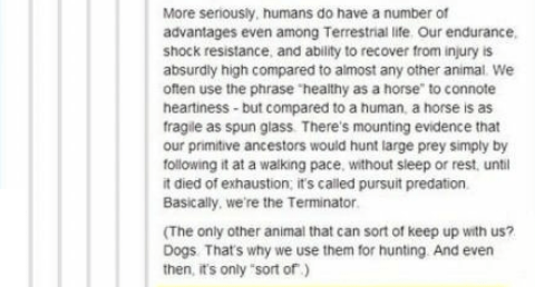 """Text - More seriously, humans do have a number of advantages even among Terrestrial life. Our endurance shock resistance, and ability to recover from injury is absurdly high compared to almost any other animal. We often use the phrase """"healthy as a horse"""" to connote heartiness-but compared to a human, a horse is as fragile as spun glass. There's mounting evidence that our primitive ancestors would hunt large prey simply by following it at a walking pace, without sleep or rest, until it died of e"""