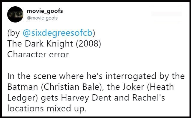 Text - movie_goofs @movie_goofs (by @sixdegreesofcb) The Dark Knight (2008) Character error In the scene where he's interrogated by the Batman (Christian Bale), the Joker (Heath Ledger) gets Harvey Dent and Rachel's locations mixed up.