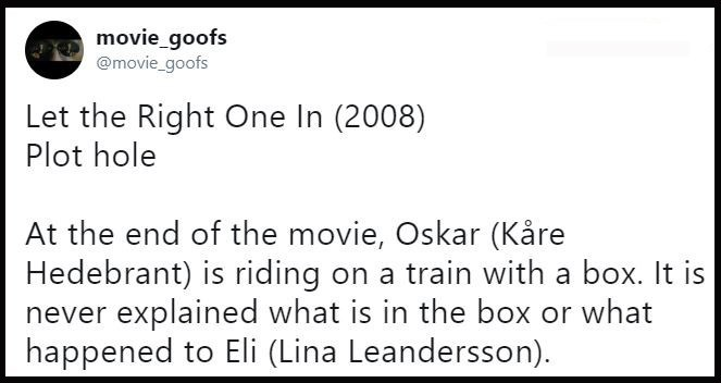 Text - movie_goofs @movie_goofs Let the Right One In (2008) Plot hole At the end of the movie, Oskar (Kåre Hedebrant) is riding on a train with a box. It is never explained what is in the box or what happened to Eli (Lina Leandersson)