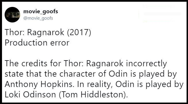 Text - movie_goofs @movie_goofs Thor: Ragnarok (2017) Production error The credits for Thor: Ragnarok incorrectly state that the character of Odin is played by Anthony Hopkins. In reality, Odin is played by Loki Odinson (Tom Hiddleston)