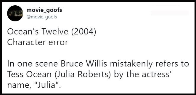 """Text - movie_goofs @movie_goofs Ocean's Twelve (2004) Character error In one scene Bruce Willis mistakenly refers to Tess Ocean (Julia Roberts) by the actress' name, """"Julia""""."""