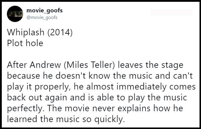 Text - movie_goofs @movie_goofs Whiplash (2014) Plot hole After Andrew (Miles Teller) leaves the stage because he doesn't know the music and can't play it properly, he almost immediately come back out again and is able to play the music perfectly. The movie never explains how he learned the music so quickly.