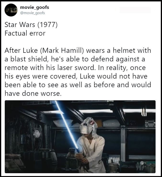 Text - movie_goofs @movie_goofs Star Wars (1977) Factual error After Luke (Mark Hamill) wears a helmet with a blast shield, he's able to defend against a remote with his laser sword. In reality, once his eyes were covered, Luke would not have been able to see as well as before and would have done worse.